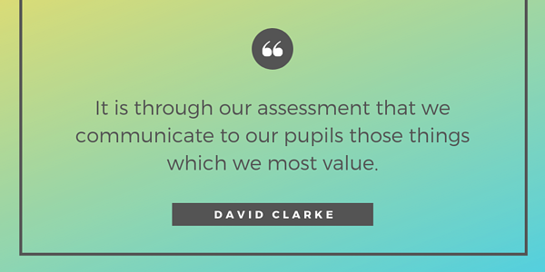 It is through our assessment that we communicate to our pupils those things which we most value. (3)